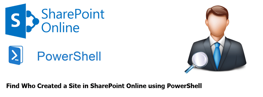 Find Who Created a Site in SharePoint Online using PowerShell
