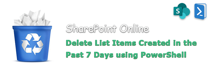 powershell to delete list items created in the past 7 days in sharepoint online